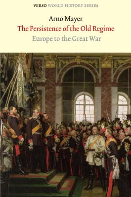 The Persistence of the Old Regime: Europe to the Great War - Mayer, Arno J
