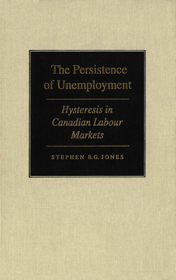 The Persistence of Unemployment: Hysteresis in Canadian Labour Markets - Jones, Stephen R.G.