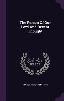 The Person of Our Lord and Recent Thought - Nolloth, Charles Frederick