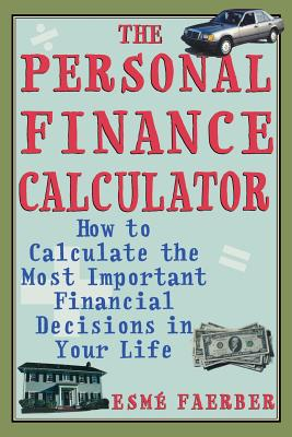 The Personal Finance Calculator: How to Calculate the Most Important Financial Decisions in Your Life - Faerber, Esme E