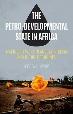 The Petro-Developmental State in Africa: Making Oil Work in Angola, Nigeria and the Gulf of Guinea - Ovadia, Jesse Salah