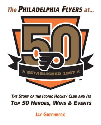 The Philadelphia Flyers at 50: The Story of the Iconic Hockey Club and Its Top 50 Heroes, Wins & Events - Greenberg, Jay