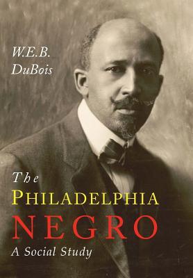 The Philadelphia Negro: A Social Study - Du Bois, W E B, PH.D.