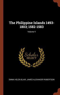 The Philippine Islands 1493-1803; 1582-1583; Volume V - Blair, Emma Helen, and Robertson, James Alexander