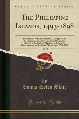 The Philippine Islands, 1493-1898, Vol. 50: Explorations by Early Navigators, Descriptions of the Islands and Their Peoples, Their History and Records of the Catholic Missions, as Related in Contemporaneous Books and Manuscripts; 1764-1800 - Blair, Emma Helen