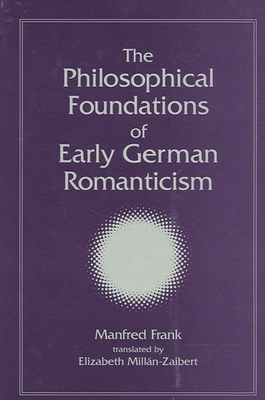 The Philosophical Foundations of Early German Romanticism - Frank, Manfred, and Millán, Elizabeth (Translated by)