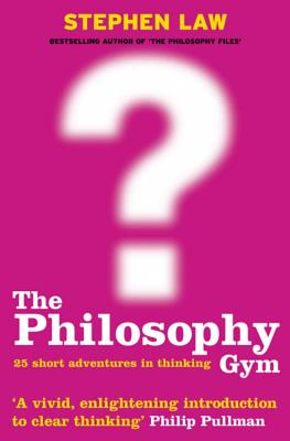 The Philosophy Gym: 25 Short Adventures in Thinking - Law, Stephen