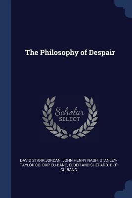 The Philosophy of Despair - Jordan, David Starr, Dr., and Nash, John Henry, and Cu-Banc, Stanley-Taylor Co Bkp