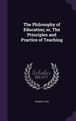 The Philosophy of Education; Or, the Principles and Practice of Teaching - Tate, Thomas