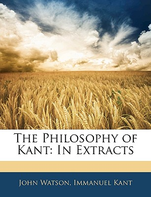 The Philosophy of Kant: In Extracts - Watson, John, and Kant, Immanuel