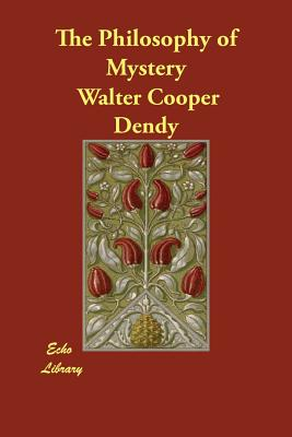 The Philosophy of Mystery - Dendy, Walter Cooper