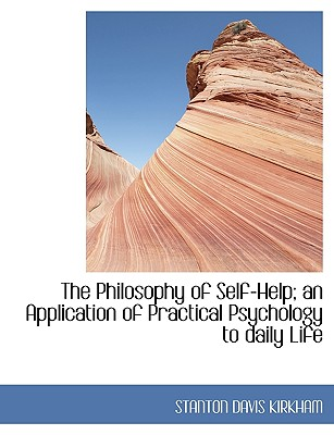 The Philosophy of Self-Help; An Application of Practical Psychology to Daily Life - Kirkham, Stanton Davis