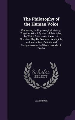 The Philosophy of the Human Voice: Embracing Its Physiological History; Together with a System of Principles, by Which Criticism in the Art of Elocution May Be Rendered Intelligible, and Instruction, Definite and Comprehensive. to Which Is Added a Brief a - Rush, James