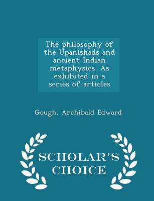 The Philosophy of the Upanishads and Ancient Indian Metaphysics. as Exhibited in a Series of Articles - Scholar's Choice Edition - Edward, Gough Archibald