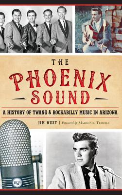 The: Phoenix Sound: A History of Twang and Rockabilly Music in Arizona - West, Jim