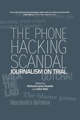 The Phone Hacking Scandal: Journalism on Trial - Keeble, Richard Lance, and Mair, John