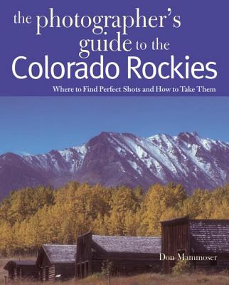 The Photographer's Guide to the Colorado Rockies: Where to Find Perfect Shots and How to Take Them - Mammoser, Don
