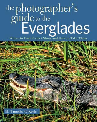 The Photographer's Guide to the Everglades: Where to Find Perfect Shots and How to Take Them - O'Keefe, M Timothy, PH.D.