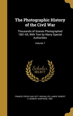 The Photographic History of the Civil War: Thousands of Scenes Photographed 1861-65, with Text by Many Special Authorities; Volume 7 - Miller, Francis Trevelyan 1877-1959, and Lanier, Robert S (Robert Sampson) 1880 (Creator)
