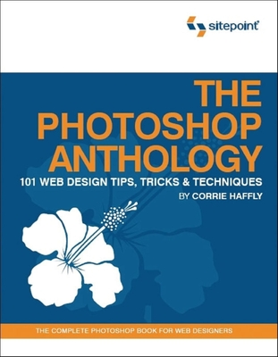 The Photoshop Anthology: 101 Web Design Tips, Tricks & Techniques - Haffly, Corrie