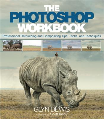 The Photoshop Workbook: Professional Retouching and Compositing Tips, Tricks, and Techniques - Dewis, Glyn
