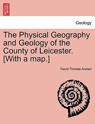 The Physical Geography and Geology of the County of Leicester. [With a Map.] - Ansted, David Thomas