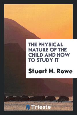 The Physical Nature of the Child and How to Study It - Rowe, Stuart H