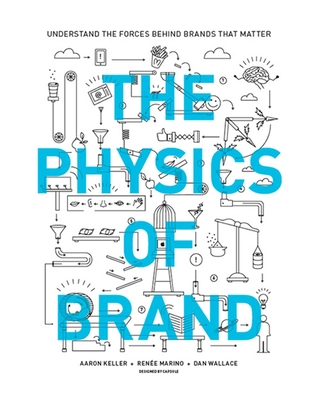 The Physics of Brand: Understand the Forces Behind Brands That Matter - Keller, Aaron, and Marino, Renee, and Wallace, Dan