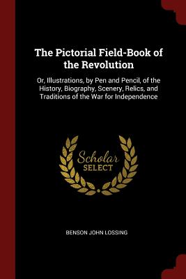 The Pictorial Field-Book of the Revolution: Or, Illustrations, by Pen and Pencil, of the History, Biography, Scenery, Relics, and Traditions of the War for Independence - Lossing, Benson John