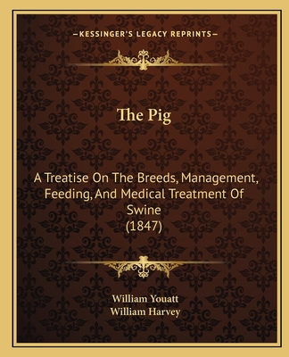 The Pig: A Treatise on the Breeds, Management, Feeding, and Medical Treatment of Swine (1847) - Youatt, William, and Harvey, William (Illustrator)