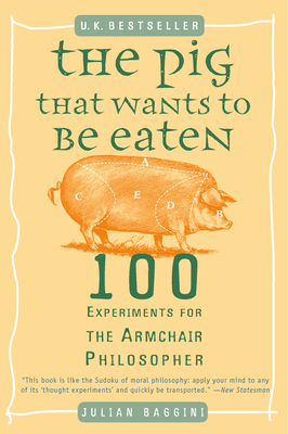 The Pig That Wants to Be Eaten: 100 Experiments for the Armchair Philosopher - Baggini, Julian