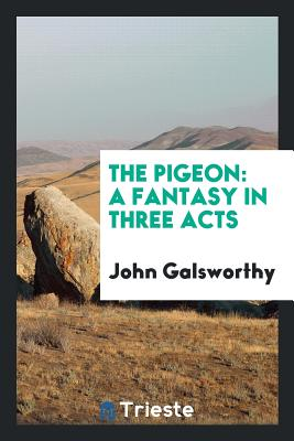 The Pigeon: A Fantasy in Three Acts - Galsworthy, John