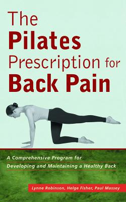 The Pilates Prescription for Back Pain: A Comprehensive Program for Developing and Maintaining a Healthy Back - Robinson, Lynne, and Fisher, Helge, and Massey, Paul