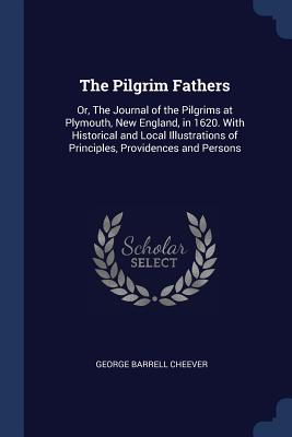 The Pilgrim Fathers: Or, the Journal of the Pilgrims at Plymouth, New England, in 1620. with Historical and Local Illustrations of Principles, Providences and Persons - Cheever, George Barrell