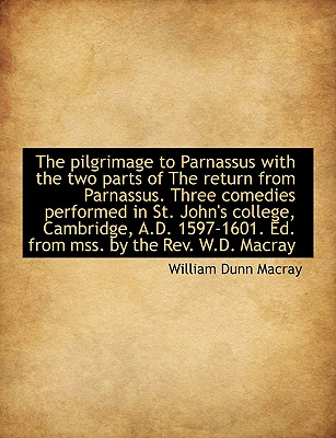 The Pilgrimage to Parnassus with the Two Parts of the Return from Parnassus. Three Comedies Performe - Macray, William Dunn