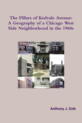 The Pillars of Kedvale Avenue: A Geography of a Chicago West Side Neighborhood in the 1960s - Dzik, Anthony