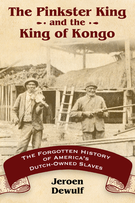 The Pinkster King and the King of Kongo: The Forgotten History of America's Dutch-Owned Slaves - Dewulf, Jeroen