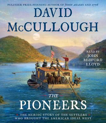 The Pioneers: The Heroic Story of the Settlers Who Brought the American Ideal West - McCullough, David, and Bedford Lloyd, John (Read by)