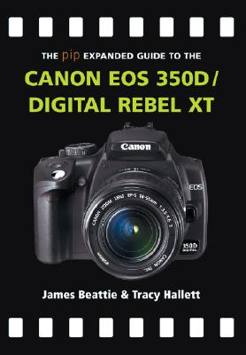 The Pip Expanded Guide to the Canon EOS 350d/Digital Rebel XT - Beattie, James, and Hallett, Tracy