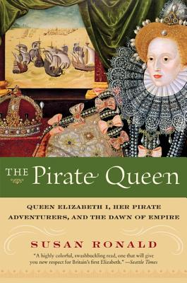 The Pirate Queen: Queen Elizabeth I, Her Pirate Adventurers, and the Dawn of Empire - Ronald, Susan