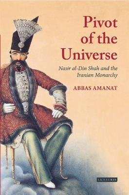The Pivot of the Universe: Nasir al-Din Shah and the Iranian Monarchy, 1831-96 - Amanat, Abbas