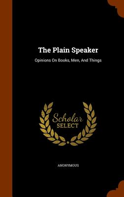 The Plain Speaker: Opinions on Books, Men, and Things - Anonymous