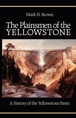 The Plainsmen of the Yellowstone: A History of the Yellowstone Basin - Brown, Mark H