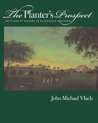 The Planter's Prospect: Privilege and Slavery in Plantation Paintings - Vlach, John Michael, PH.D.