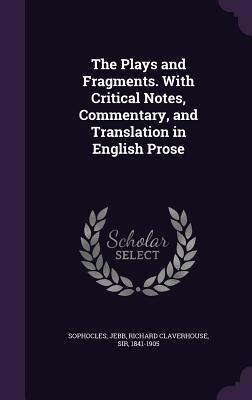 The Plays and Fragments. with Critical Notes, Commentary, and Translation in English Prose - Sophocles, Sophocles, and Jebb, Richard Claverhouse, Sir