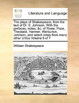 The Plays of Shakespeare, from the Text of Dr. S. Johnson. with the Prefaces, Notes, &C. of Rowe, Pope, Theobald, Hanmer, Warburton, Johnson, and Select Notes from Many Other Critics Volume 6 of 7 - Shakespeare, William