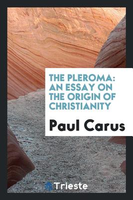 The Pleroma: An Essay on the Origin of Christianity - Carus, Paul, PH.D.
