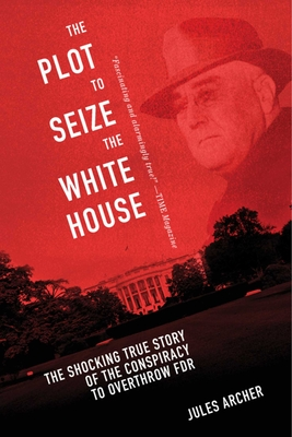 The Plot to Seize the White House: The Shocking True Story of the Conspiracy to Overthrow F.D.R. - Archer, Jules