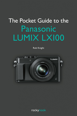 The Pocket Guide to the Panasonic Lumix Lx100 - Knight, Rob