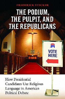 The Podium, the Pulpit, and the Republicans: How Presidential Candidates Use Religious Language in American Political Debate - Stecker, Frederick